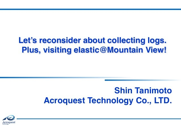 Let's reconsider about collecting logs. Plus, visiting elastic@Mountain View! Shin Tanimoto  Acroquest Technology Co., L...