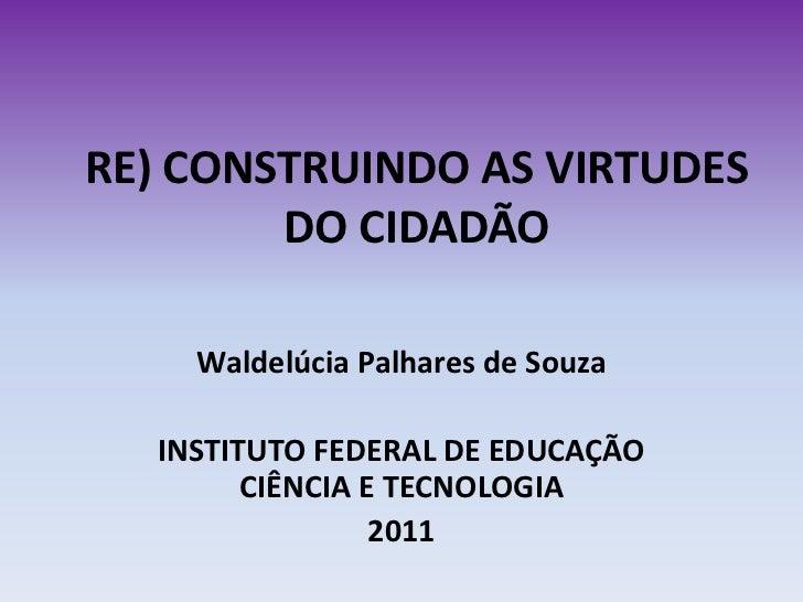 RE) CONSTRUINDO AS VIRTUDES        DO CIDADÃO    Waldelúcia Palhares de Souza  INSTITUTO FEDERAL DE EDUCAÇÃO        CIÊNCI...