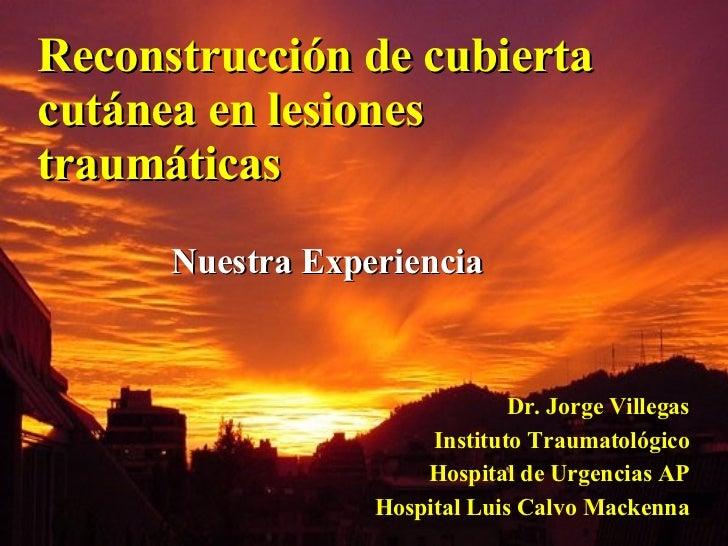 Reconstrucción de cubierta cutánea en lesiones traumáticas Dr. Jorge Villegas Instituto Traumatológico Hospital de Urgenci...