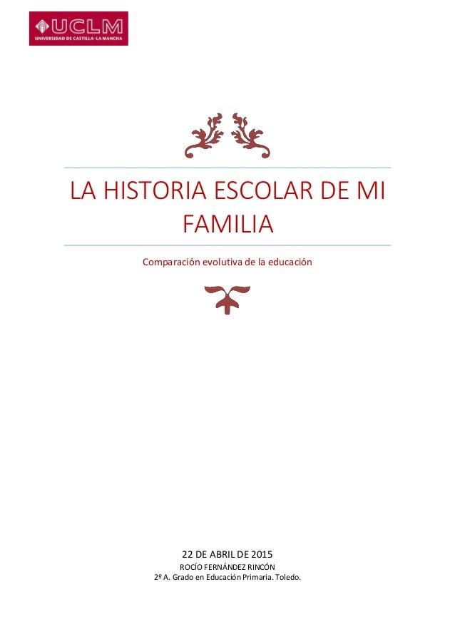 LA HISTORIA ESCOLAR DE MI FAMILIA Comparación evolutiva de la educación 22 DE ABRIL DE 2015 ROCÍO FERNÁNDEZ RINCÓN 2º A. G...