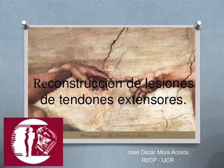 Reconstrucción de lesiones de tendones extensores.               José Oscar Mora Acosta                    R2CP - IJCR