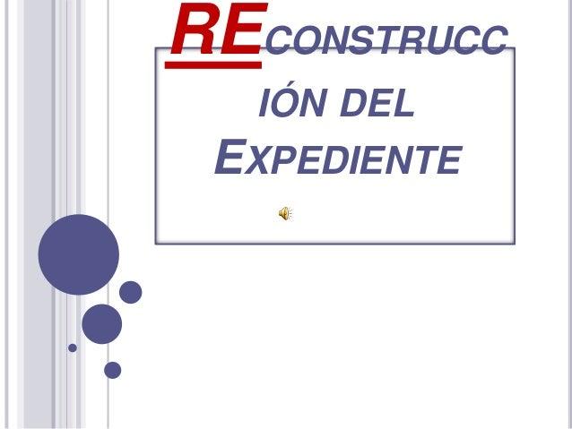 RECONSTRUCC IÓN DEL EXPEDIENTE