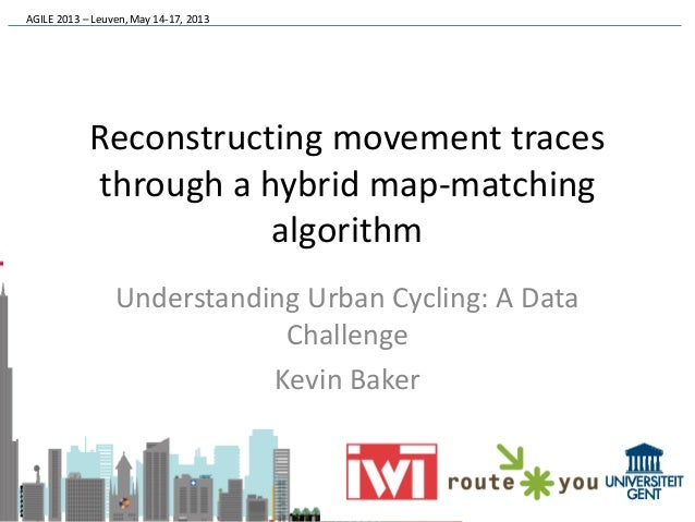 AGILE 2013 – Leuven, May 14-17, 2013Reconstructing movement tracesthrough a hybrid map-matchingalgorithmUnderstanding Urba...
