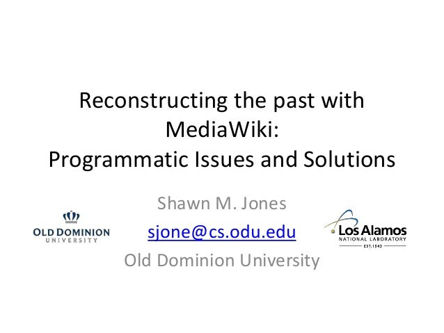 Reconstructing the past with MediaWiki: Programmatic Issues and Solutions Shawn M. Jones sjone@cs.odu.edu Old Dominion Uni...