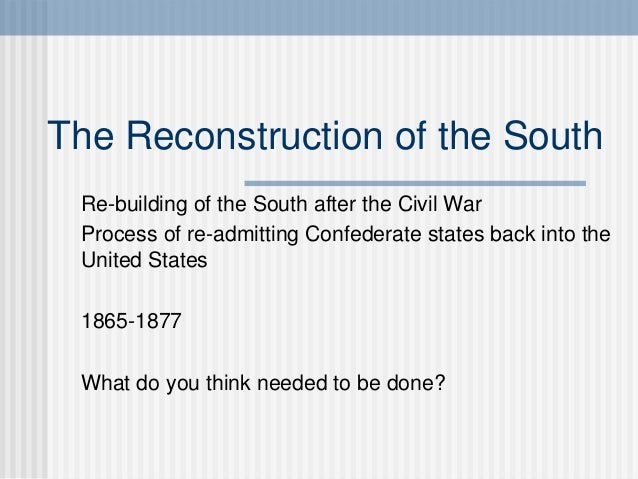 The Reconstruction of the South  Re-building of the South after the Civil War  Process of re-admitting Confederate states ...