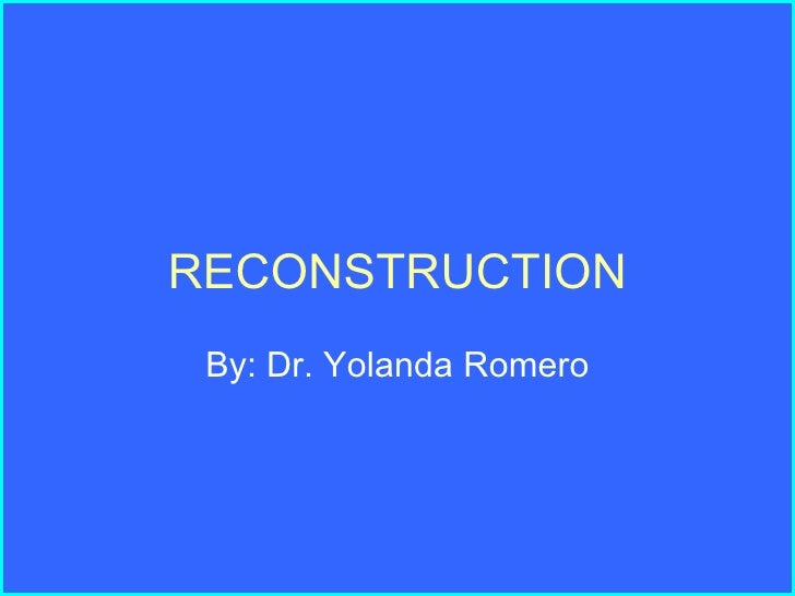 RECONSTRUCTION By: Dr. Yolanda Romero