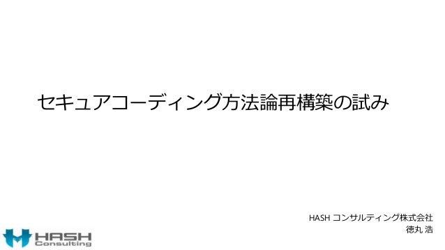 セキュアコーディング方法論再構築の試み HASH コンサルティング株式会社 徳丸 浩