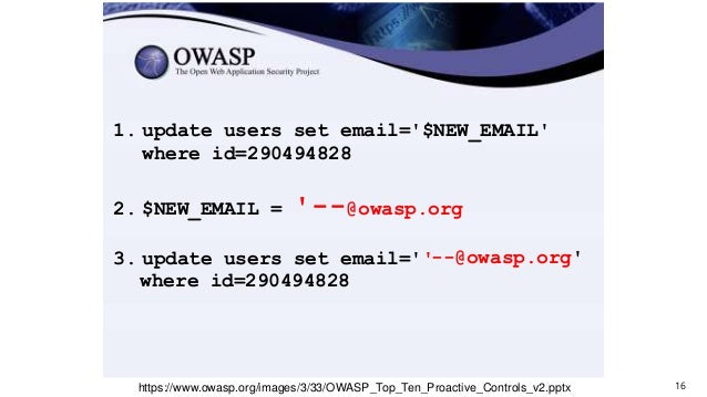 16https://www.owasp.org/images/3/33/OWASP_Top_Ten_Proactive_Controls_v2.pptx 1. update users set email='$NEW_EMAIL' where ...