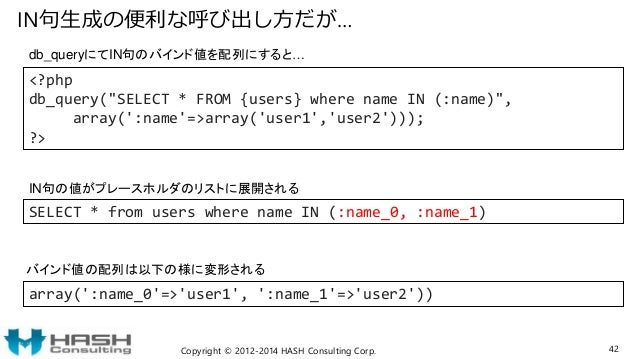 """IN句生成の便利な呼び出し方だが… Copyright © 2012-2014 HASH Consulting Corp. 42 <?php db_query(""""SELECT * FROM {users} where name IN (:nam..."""