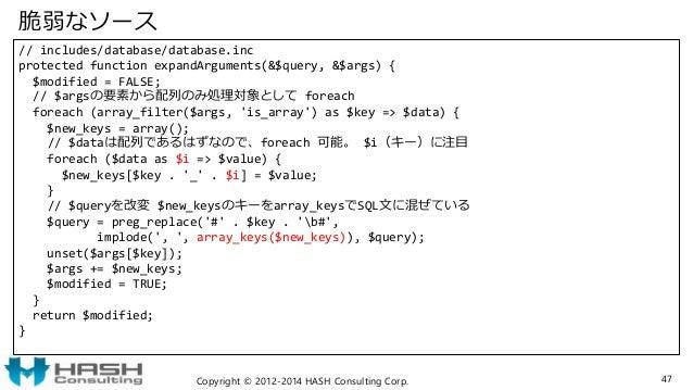 脆弱なソース // includes/database/database.inc protected function expandArguments(&$query, &$args) { $modified = FALSE; // $args...