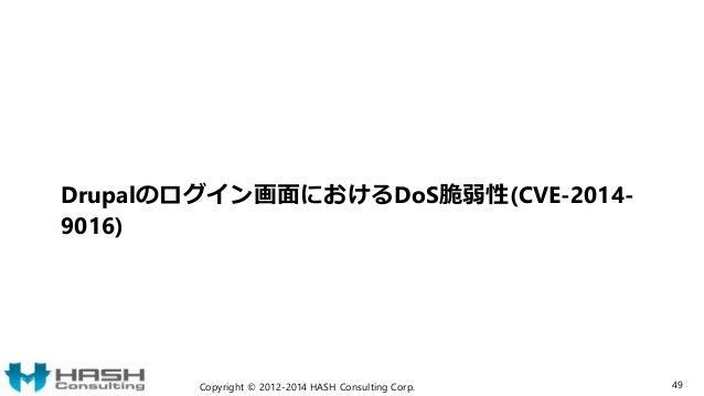 Drupalのログイン画面におけるDoS脆弱性(CVE-2014- 9016) Copyright © 2012-2014 HASH Consulting Corp. 49