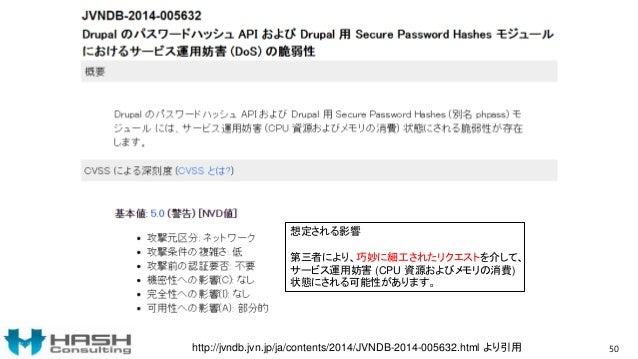 50http://jvndb.jvn.jp/ja/contents/2014/JVNDB-2014-005632.html より引用 想定される影響 第三者により、巧妙に細工されたリクエストを介して、 サービス運用妨害 (CPU 資源およびメモ...