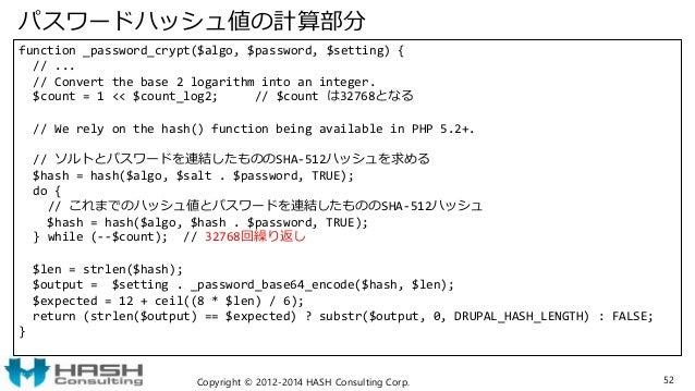 パスワードハッシュ値の計算部分 function _password_crypt($algo, $password, $setting) { // ... // Convert the base 2 logarithm into an inte...