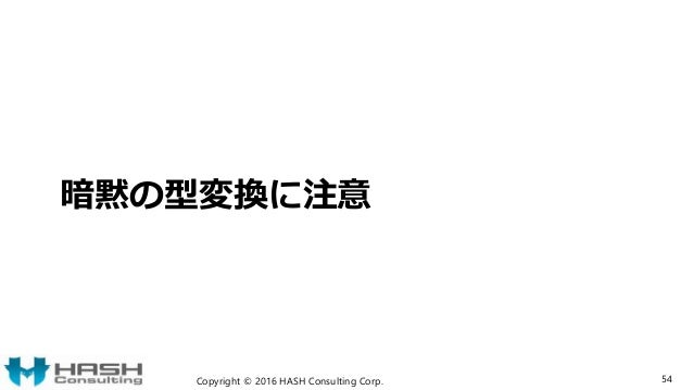 暗黙の型変換に注意 Copyright © 2016 HASH Consulting Corp. 54