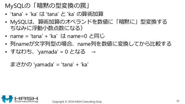 MySQLの「暗黙の型変換の罠」 • 'tana' + 'ka' は 'tana' と 'ka' の算術加算 • MySQLは、算術加算のオペランドを数値に「暗黙に」型変換する ちなみに浮動小数点数になる) • name = 'tana' + ...