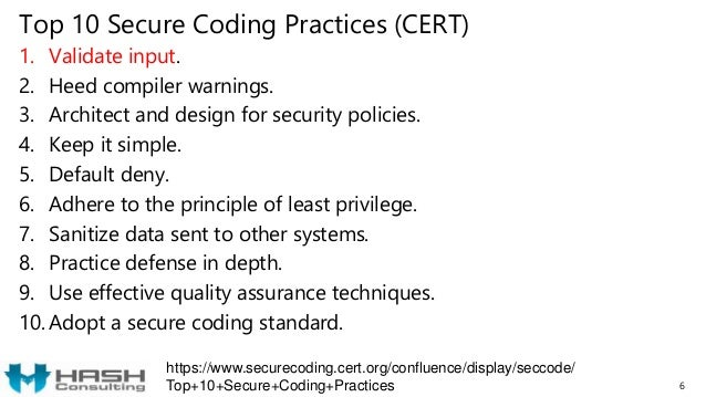 Top 10 Secure Coding Practices (CERT) 1. Validate input. 2. Heed compiler warnings. 3. Architect and design for security p...