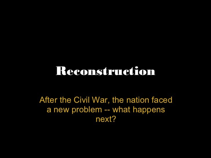 Reconstruction After the Civil War, the nation faced a new problem -- what happens next?