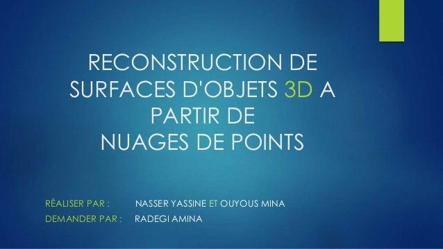 RECONSTRUCTION DE SURFACES D'OBJETS 3D A PARTIR DE NUAGES DE POINTS RÉALISER PAR : NASSER YASSINE ET OUYOUS MINA DEMANDER ...
