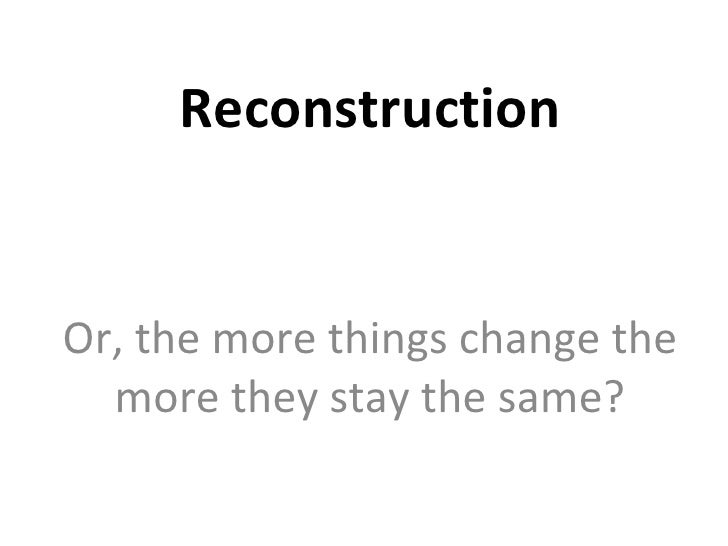 Reconstruction Or, the more things change the more they stay the same?