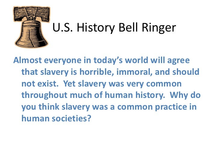 U.S. History Bell Ringer<br />Almost everyone in today's world will agree that slavery is horrible, immoral, and should...