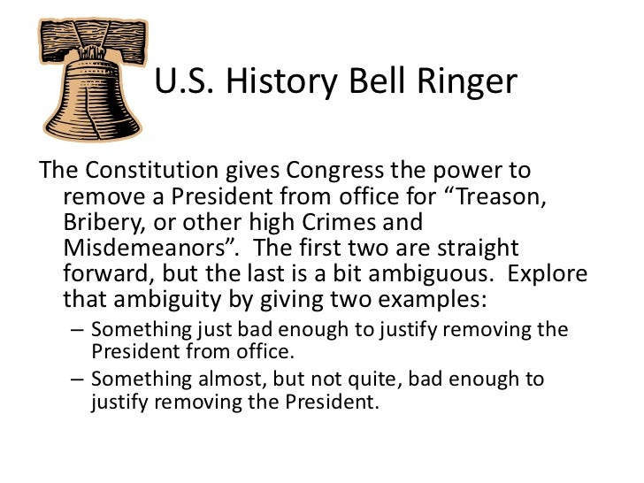 """U.S. History Bell Ringer<br />The Constitution gives Congress the power to remove a President from office for """"Treason,..."""