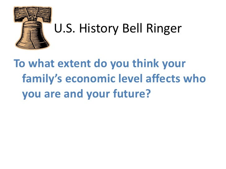 U.S. History Bell Ringer<br />To what extent do you think your family's economic level affects who you are and your fut...