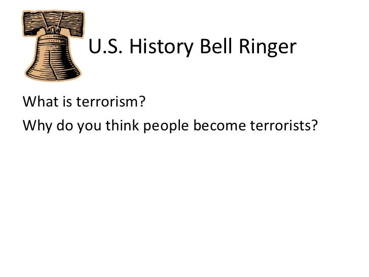 U.S. History Bell Ringer<br />What is terrorism?  <br />Why do you think people become terrorists?<br />