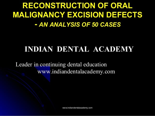 RECONSTRUCTION OF ORAL MALIGNANCY EXCISION DEFECTS - AN ANALYSIS OF 50 CASES INDIAN DENTAL ACADEMY Leader in continuing de...
