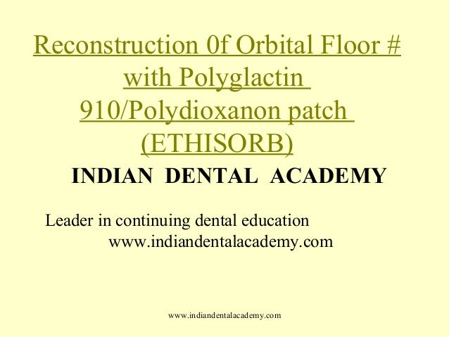 Reconstruction 0f Orbital Floor # with Polyglactin 910/Polydioxanon patch (ETHISORB) INDIAN DENTAL ACADEMY Leader in conti...