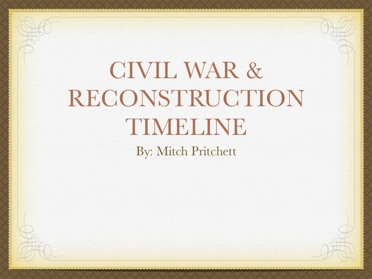 CIVIL WAR &RECONSTRUCTION   TIMELINE    By: Mitch Pritchett