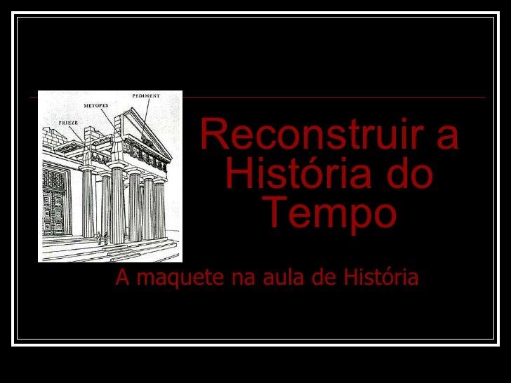 Reconstruir a História do Tempo A maquete na aula de História