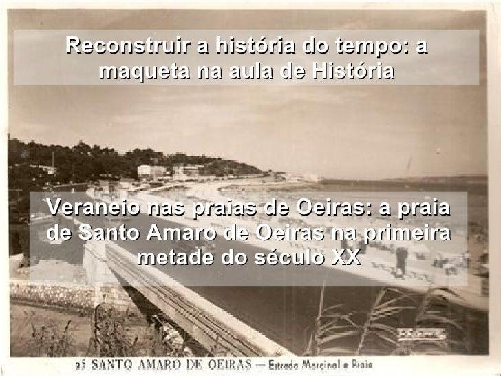 Reconstruir a história do tempo: a maqueta na aula de História Veraneio nas praias de Oeiras: a praia de Santo Amaro de Oe...