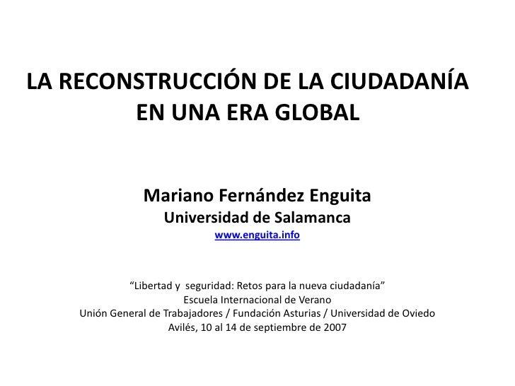 LA RECONSTRUCCIÓN DE LA CIUDADANÍAEN UNA ERA GLOBAL<br />Mariano Fernández Enguita<br />Universidad de Salamanca<br />www....