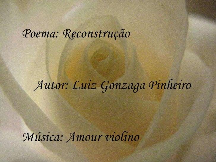 Poema: Reconstrução Autor: Luiz Gonzaga Pinheiro Música: Amour violino