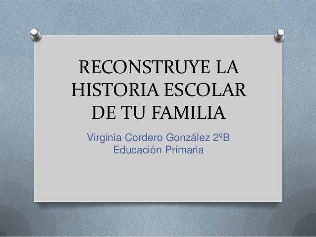 RECONSTRUYE LAHISTORIA ESCOLAR  DE TU FAMILIA Virginia Cordero González 2ºB       Educación Primaria