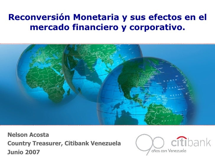 Nelson Acosta Country Treasurer, Citibank Venezuela Junio 2007 Reconversión Monetaria y sus efectos en el mercado financie...