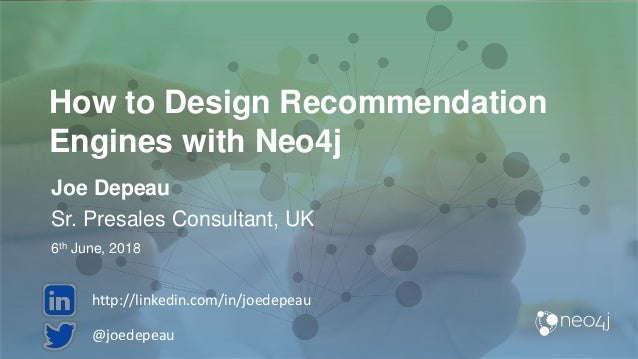 How to Design Recommendation Engines with Neo4j Joe Depeau Sr. Presales Consultant, UK 6th June, 2018 @joedepeau http://li...