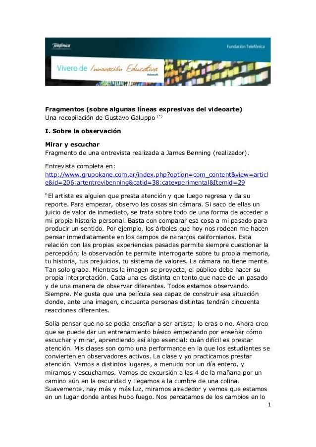 1Fragmentos (sobre algunas líneas expresivas del videoarte)Una recopilación de Gustavo Galuppo (*)I. Sobre la observaciónM...