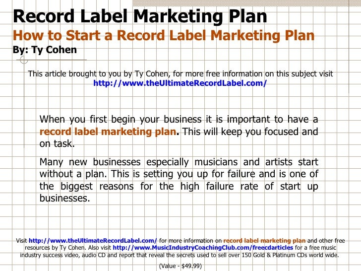 Record Label Marketing Plan How to Start a Record Label Marketing Plan By: Ty Cohen This article brought to you by Ty Cohe...