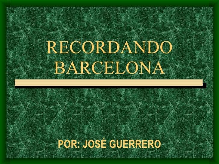 RECORDANDO BARCELONA POR: JOSÉ GUERRERO