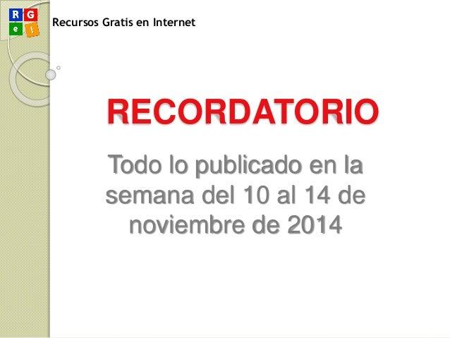 Recursos Gratis en Internet RECORDATORIO Todo lo publicado en la semana del 10 al 14 de noviembre de 2014