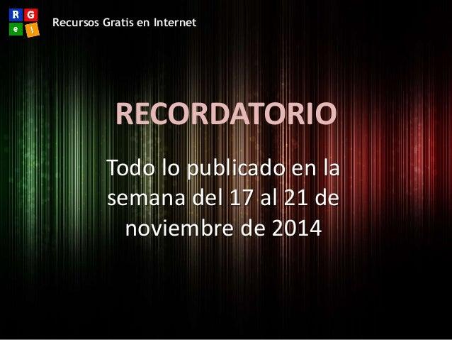 Recursos Gratis en Internet  RECORDATORIO  Todo lo publicado en la  semana del 17 al 21 de  noviembre de 2014