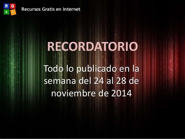 Recursos Gratis en Internet  RECORDATORIO  Todo lo publicado en la  semana del 24 al 28 de  noviembre de 2014