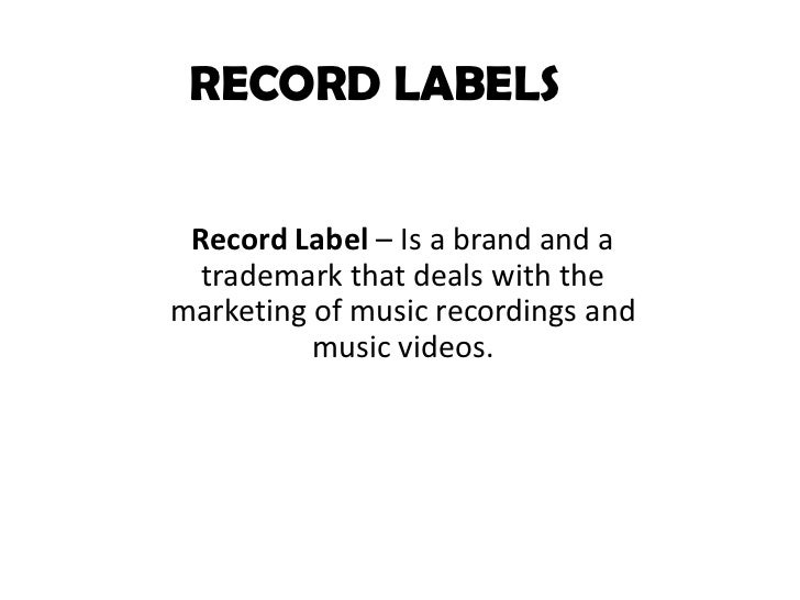RECORD LABELS Record Label – Is a brand and a  trademark that deals with themarketing of music recordings and          mus...