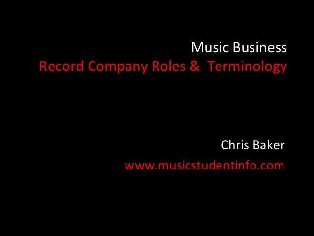 Music BusinessRecord Company Roles & Terminology                          Chris Baker            www.musicstudentinfo.com