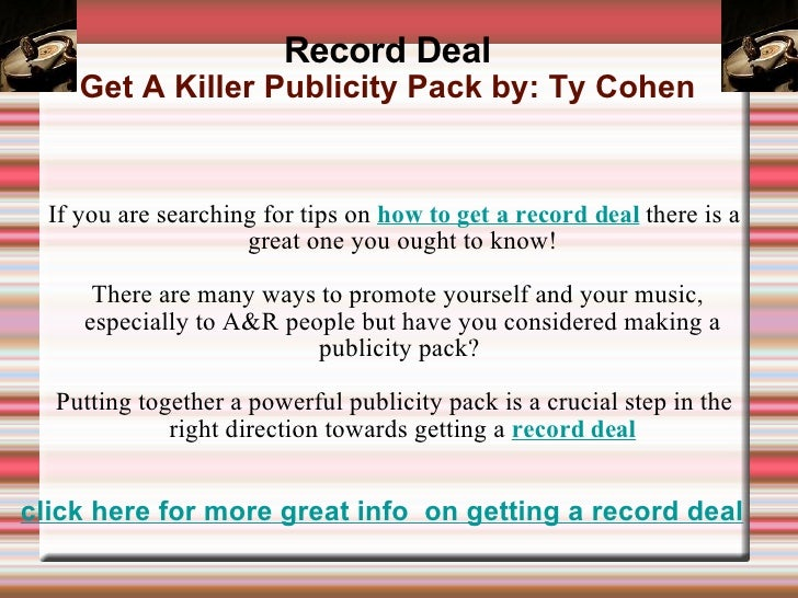 Record Deal Get A Killer Publicity Pack by: Ty Cohen <ul><ul><li>If you are searching for tips on  how to get a record dea...
