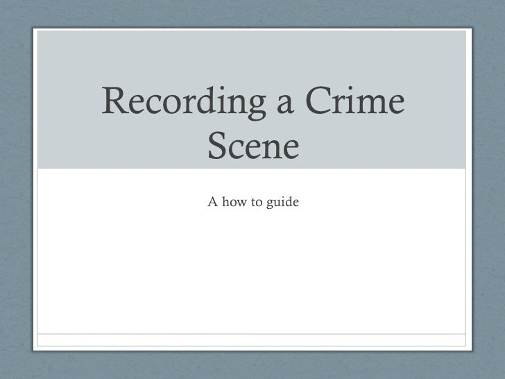 Recording a Crime      Scene     A how to guide