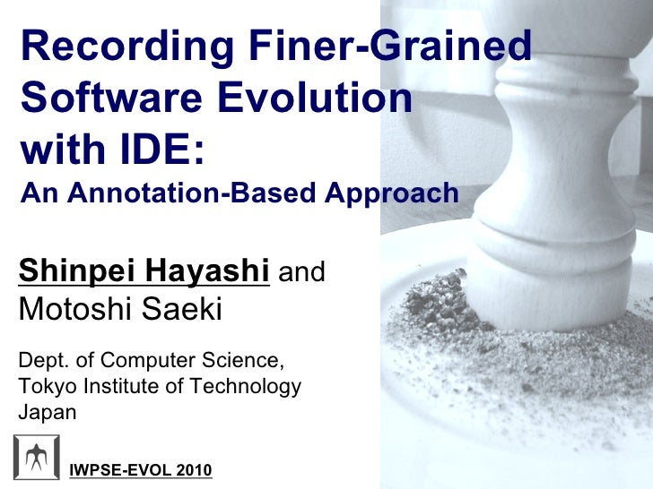 Recording Finer-Grained Software Evolution with IDE: An Annotation-Based Approach  Shinpei Hayashi and Motoshi Saeki Dept....